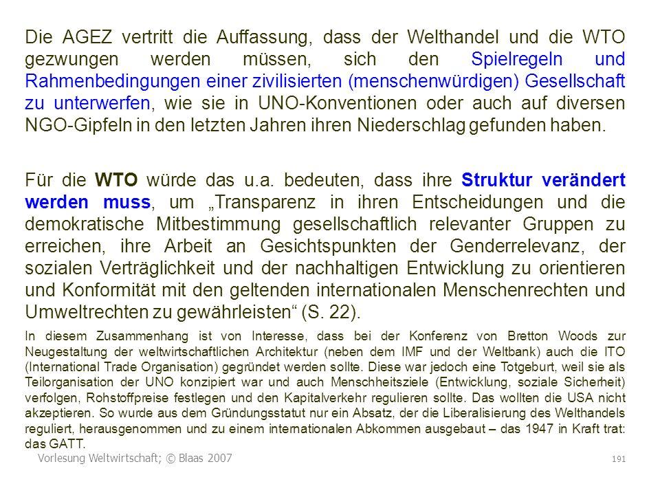 Vorlesung Weltwirtschaft; © Blaas 2007 191 Die AGEZ vertritt die Auffassung, dass der Welthandel und die WTO gezwungen werden müssen, sich den Spielregeln und Rahmenbedingungen einer zivilisierten (menschenwürdigen) Gesellschaft zu unterwerfen, wie sie in UNO-Konventionen oder auch auf diversen NGO-Gipfeln in den letzten Jahren ihren Niederschlag gefunden haben.