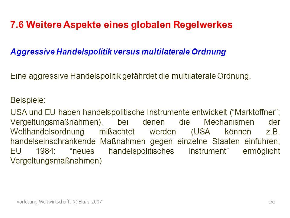 Vorlesung Weltwirtschaft; © Blaas 2007 193 7.6 Weitere Aspekte eines globalen Regelwerkes Aggressive Handelspolitik versus multilaterale Ordnung Eine aggressive Handelspolitik gefährdet die multilaterale Ordnung.