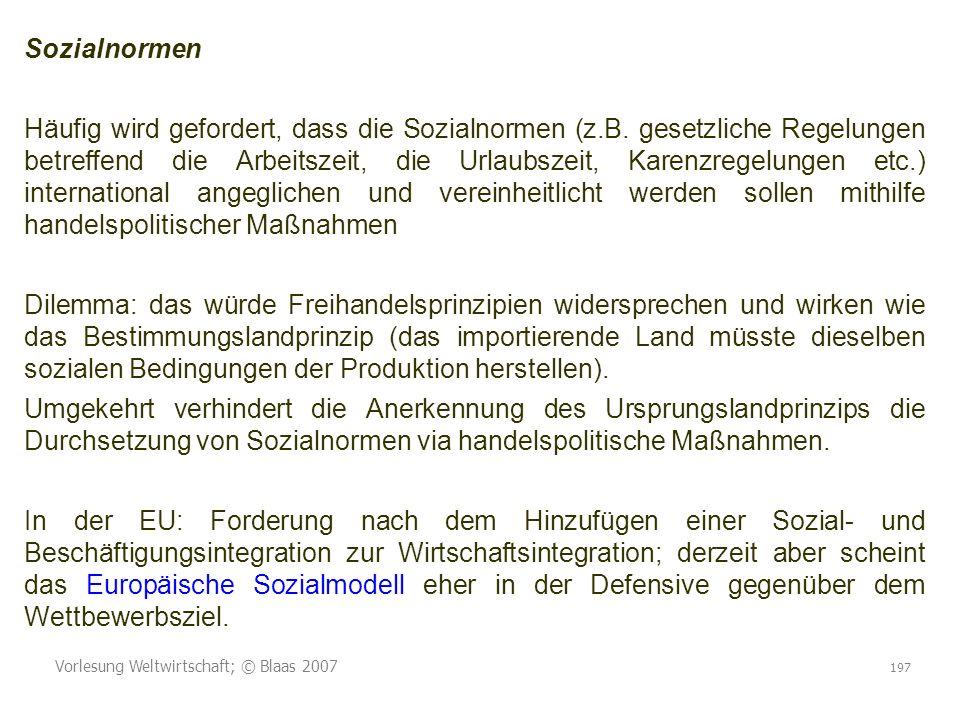 Vorlesung Weltwirtschaft; © Blaas 2007 197 Sozialnormen Häufig wird gefordert, dass die Sozialnormen (z.B. gesetzliche Regelungen betreffend die Arbei