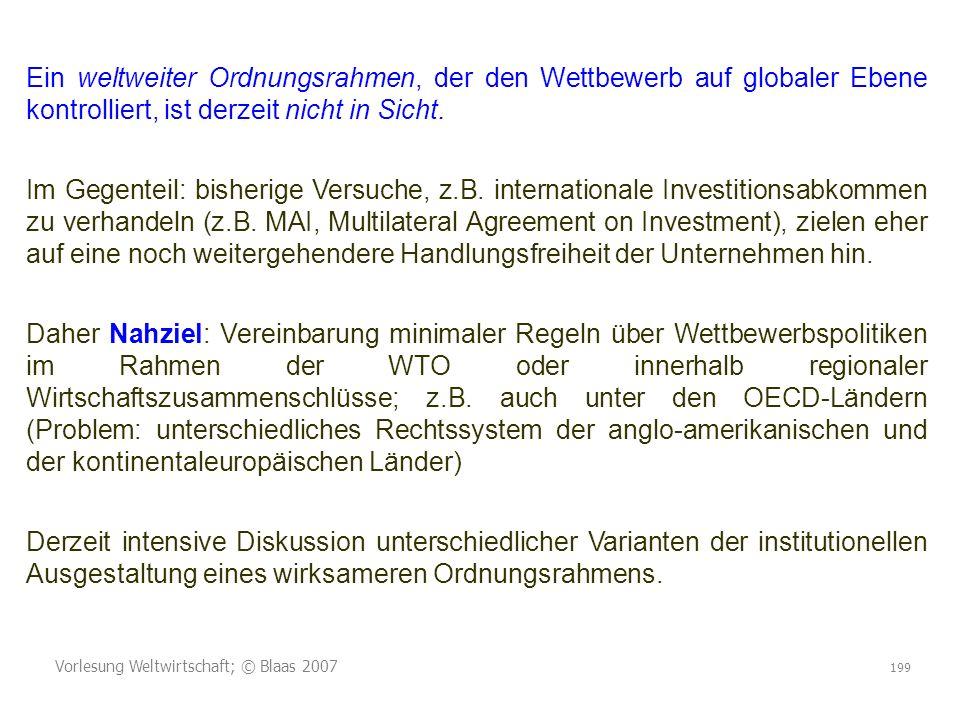 Vorlesung Weltwirtschaft; © Blaas 2007 199 Ein weltweiter Ordnungsrahmen, der den Wettbewerb auf globaler Ebene kontrolliert, ist derzeit nicht in Sic