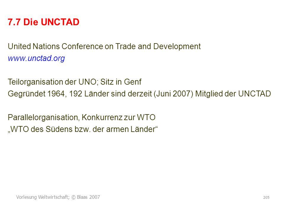 Vorlesung Weltwirtschaft; © Blaas 2007 205 7.7 Die UNCTAD United Nations Conference on Trade and Development www.unctad.org Teilorganisation der UNO; Sitz in Genf Gegründet 1964, 192 Länder sind derzeit (Juni 2007) Mitglied der UNCTAD Parallelorganisation, Konkurrenz zur WTO WTO des Südens bzw.