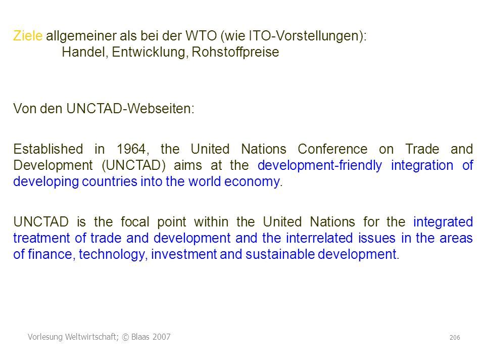 Vorlesung Weltwirtschaft; © Blaas 2007 206 Ziele allgemeiner als bei der WTO (wie ITO-Vorstellungen): Handel, Entwicklung, Rohstoffpreise Von den UNCT