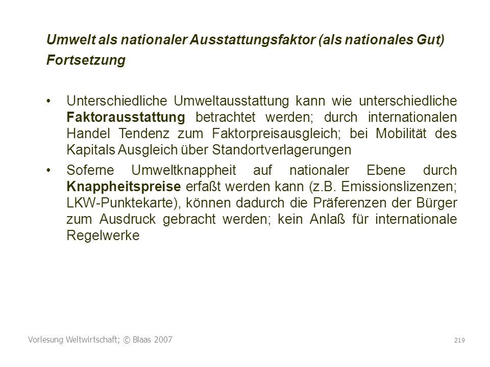 Vorlesung Weltwirtschaft; © Blaas 2007 219 Umwelt als nationaler Ausstattungsfaktor (als nationales Gut) Fortsetzung Unterschiedliche Umweltausstattun