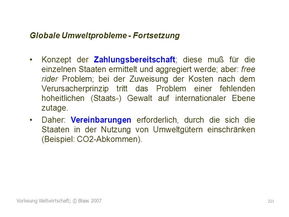 Vorlesung Weltwirtschaft; © Blaas 2007 221 Globale Umweltprobleme - Fortsetzung Konzept der Zahlungsbereitschaft; diese muß für die einzelnen Staaten