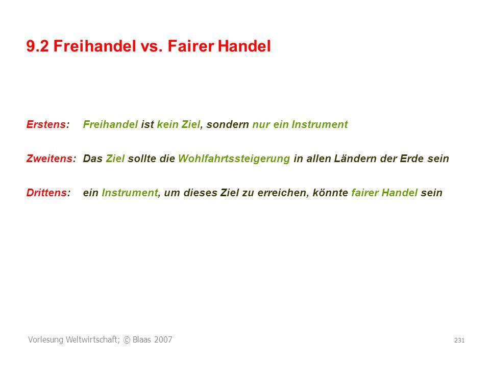Vorlesung Weltwirtschaft; © Blaas 2007 231 9.2 Freihandel vs. Fairer Handel Erstens:Freihandel ist kein Ziel, sondern nur ein Instrument Zweitens:Das