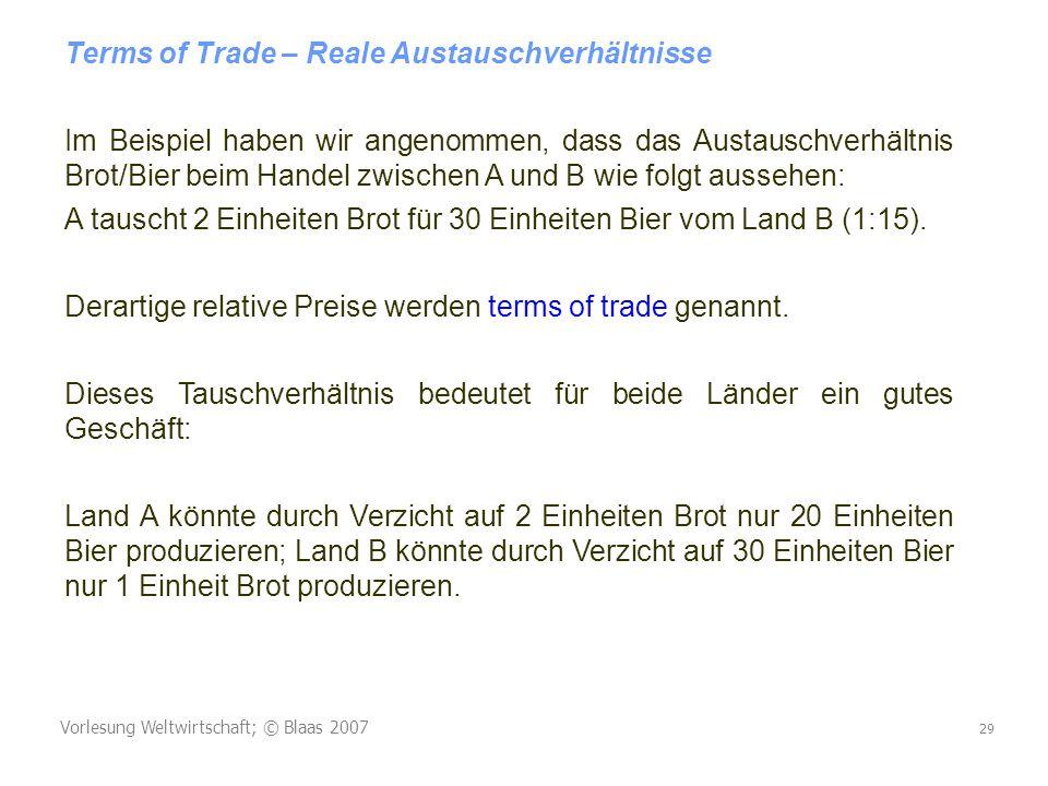 Vorlesung Weltwirtschaft; © Blaas 2007 29 Terms of Trade – Reale Austauschverhältnisse Im Beispiel haben wir angenommen, dass das Austauschverhältnis Brot/Bier beim Handel zwischen A und B wie folgt aussehen: A tauscht 2 Einheiten Brot für 30 Einheiten Bier vom Land B (1:15).
