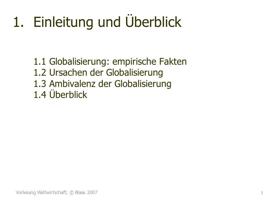 Vorlesung Weltwirtschaft; © Blaas 2007 3 1.Einleitung und Überblick 1.1 Globalisierung: empirische Fakten 1.2 Ursachen der Globalisierung 1.3 Ambivalenz der Globalisierung 1.4 Überblick