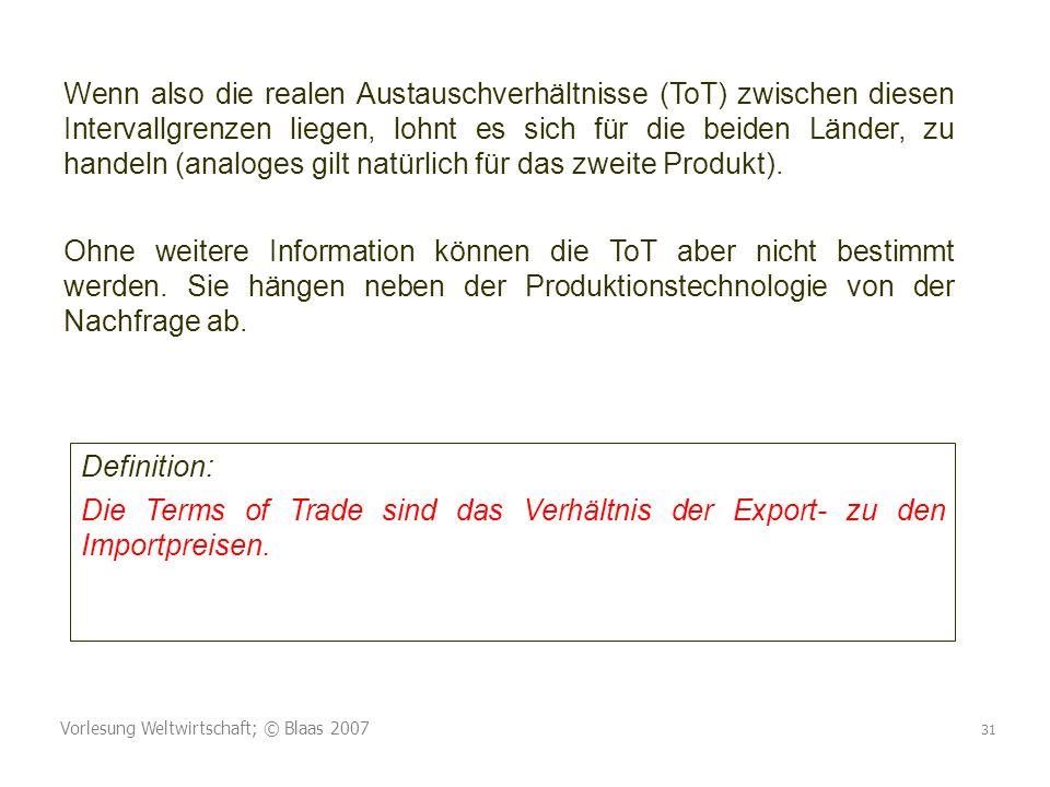 Vorlesung Weltwirtschaft; © Blaas 2007 31 Wenn also die realen Austauschverhältnisse (ToT) zwischen diesen Intervallgrenzen liegen, lohnt es sich für die beiden Länder, zu handeln (analoges gilt natürlich für das zweite Produkt).