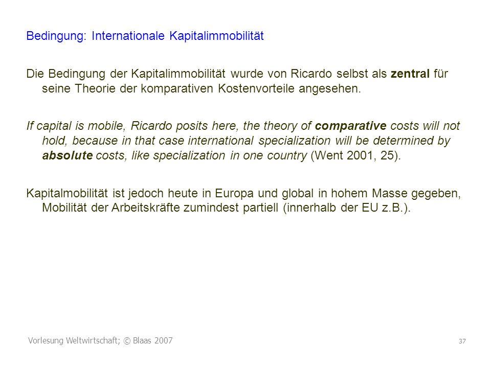 Vorlesung Weltwirtschaft; © Blaas 2007 37 Bedingung: Internationale Kapitalimmobilität Die Bedingung der Kapitalimmobilität wurde von Ricardo selbst als zentral für seine Theorie der komparativen Kostenvorteile angesehen.