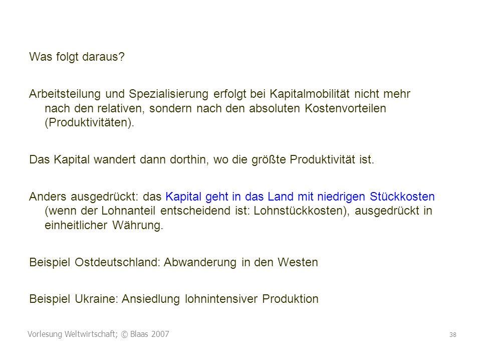 Vorlesung Weltwirtschaft; © Blaas 2007 38 Was folgt daraus? Arbeitsteilung und Spezialisierung erfolgt bei Kapitalmobilität nicht mehr nach den relati