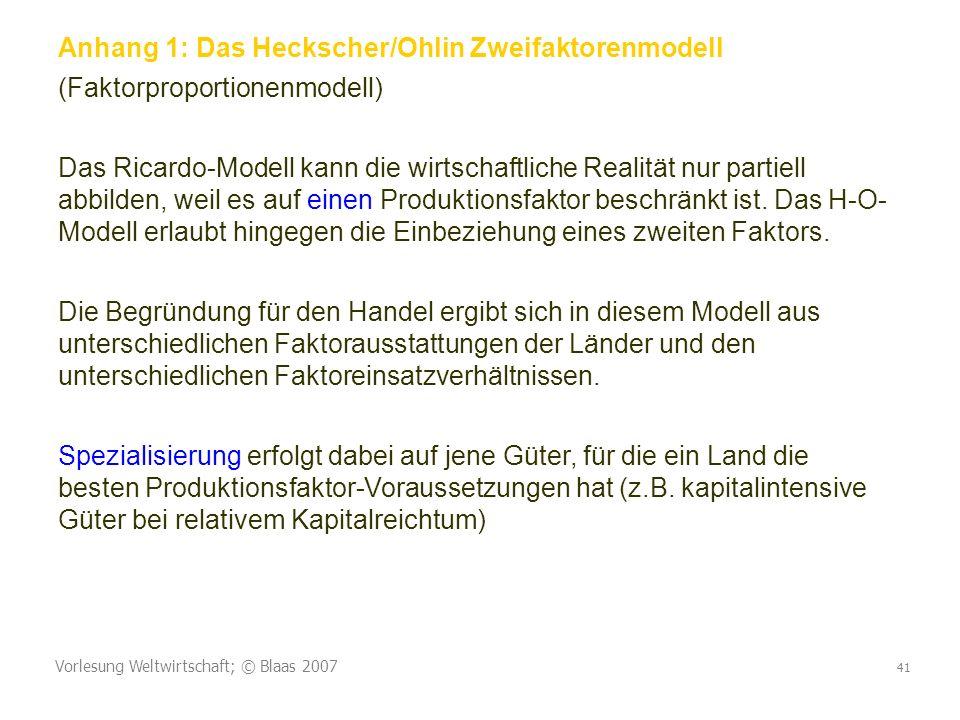 Vorlesung Weltwirtschaft; © Blaas 2007 41 Anhang 1: Das Heckscher/Ohlin Zweifaktorenmodell (Faktorproportionenmodell) Das Ricardo-Modell kann die wirtschaftliche Realität nur partiell abbilden, weil es auf einen Produktionsfaktor beschränkt ist.