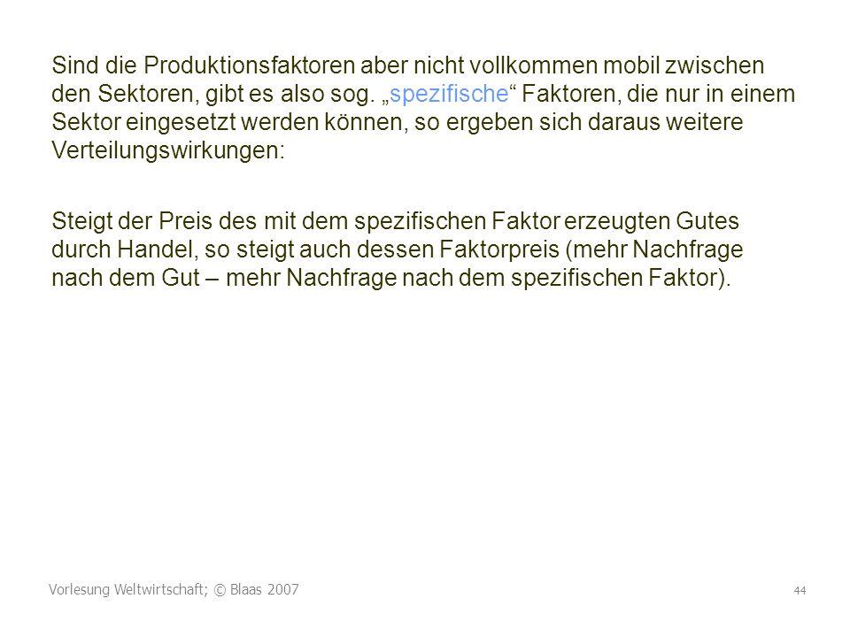 Vorlesung Weltwirtschaft; © Blaas 2007 44 Sind die Produktionsfaktoren aber nicht vollkommen mobil zwischen den Sektoren, gibt es also sog. spezifisch