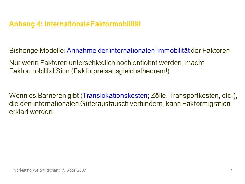 Vorlesung Weltwirtschaft; © Blaas 2007 47 Anhang 4: Internationale Faktormobilität Bisherige Modelle: Annahme der internationalen Immobilität der Fakt