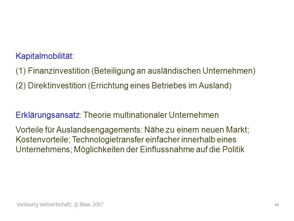 Vorlesung Weltwirtschaft; © Blaas 2007 48 Kapitalmobilität: (1) Finanzinvestition (Beteiligung an ausländischen Unternehmen) (2) Direktinvestition (Er