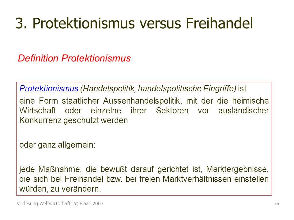 Vorlesung Weltwirtschaft; © Blaas 2007 49 3. Protektionismus versus Freihandel Protektionismus (Handelspolitik, handelspolitische Eingriffe) ist eine