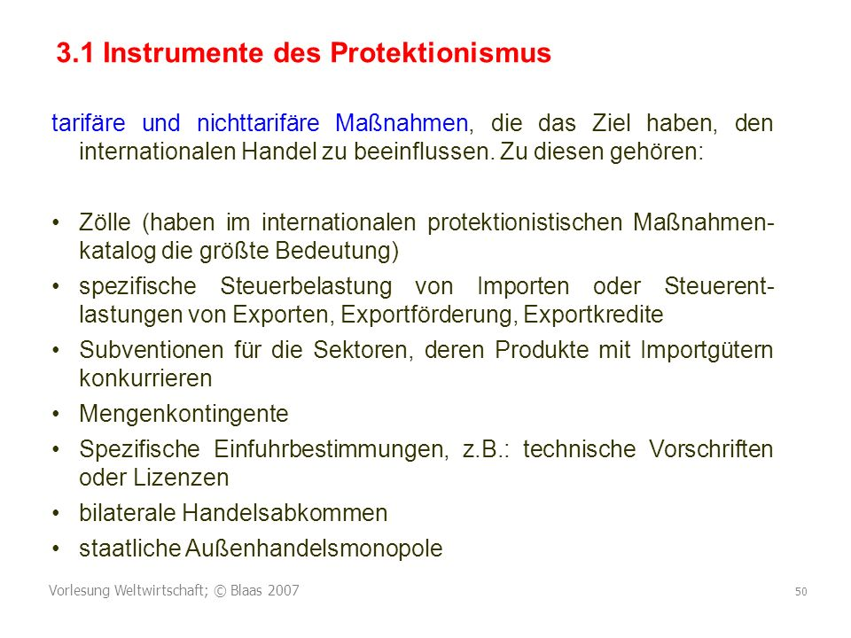 Vorlesung Weltwirtschaft; © Blaas 2007 50 tarifäre und nichttarifäre Maßnahmen, die das Ziel haben, den internationalen Handel zu beeinflussen.