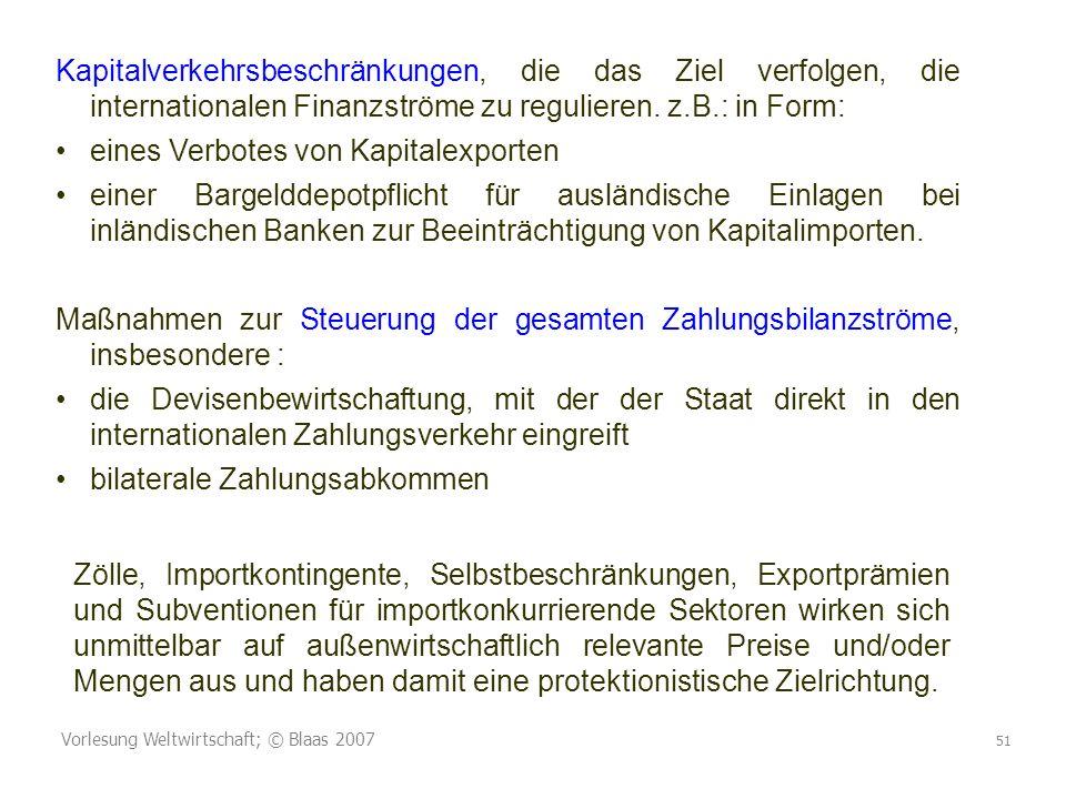 Vorlesung Weltwirtschaft; © Blaas 2007 51 Kapitalverkehrsbeschränkungen, die das Ziel verfolgen, die internationalen Finanzströme zu regulieren. z.B.:
