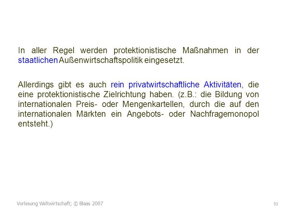 Vorlesung Weltwirtschaft; © Blaas 2007 53 In aller Regel werden protektionistische Maßnahmen in der staatlichen Außenwirtschaftspolitik eingesetzt.