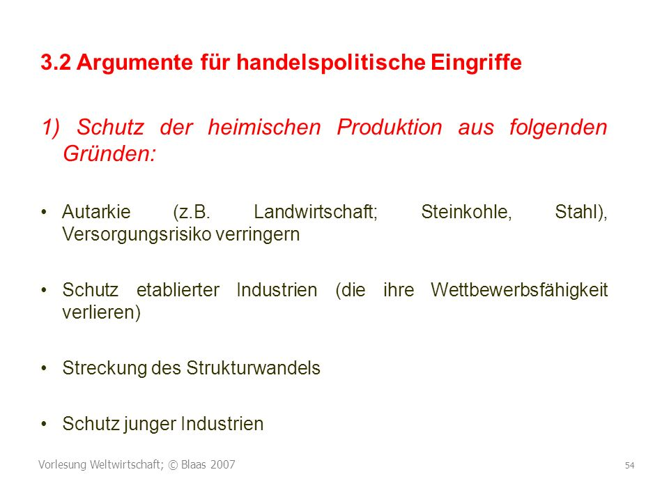 Vorlesung Weltwirtschaft; © Blaas 2007 54 3.2 Argumente für handelspolitische Eingriffe 1) Schutz der heimischen Produktion aus folgenden Gründen: Autarkie (z.B.
