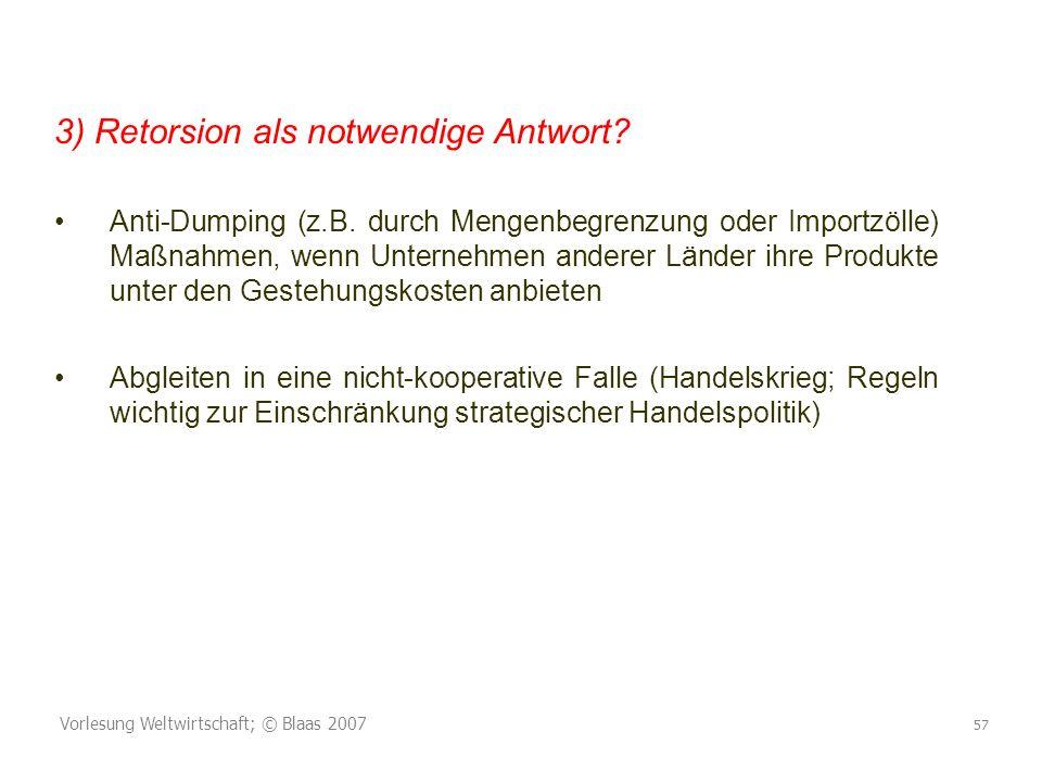 Vorlesung Weltwirtschaft; © Blaas 2007 57 3) Retorsion als notwendige Antwort? Anti-Dumping (z.B. durch Mengenbegrenzung oder Importzölle) Maßnahmen,