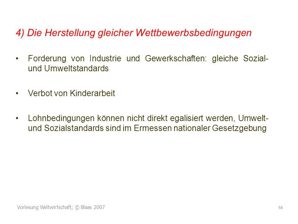 Vorlesung Weltwirtschaft; © Blaas 2007 58 4) Die Herstellung gleicher Wettbewerbsbedingungen Forderung von Industrie und Gewerkschaften: gleiche Sozia