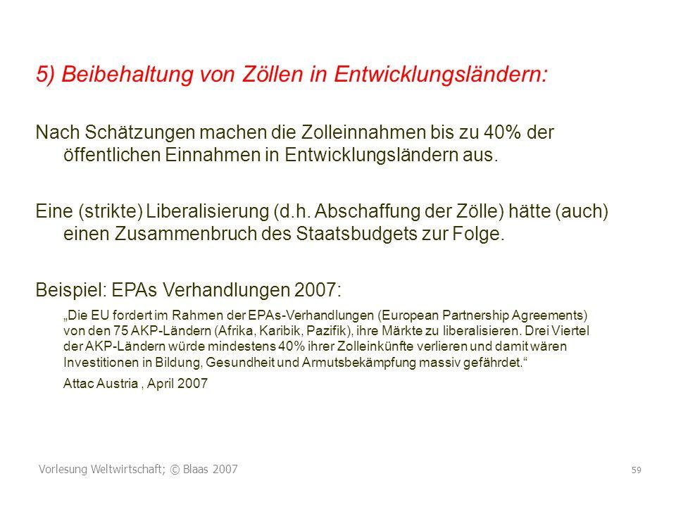 Vorlesung Weltwirtschaft; © Blaas 2007 59 5) Beibehaltung von Zöllen in Entwicklungsländern: Nach Schätzungen machen die Zolleinnahmen bis zu 40% der öffentlichen Einnahmen in Entwicklungsländern aus.