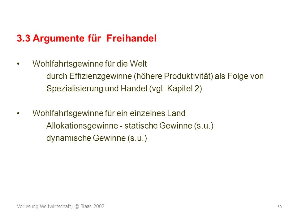 Vorlesung Weltwirtschaft; © Blaas 2007 60 3.3 Argumente für Freihandel Wohlfahrtsgewinne für die Welt durch Effizienzgewinne (höhere Produktivität) als Folge von Spezialisierung und Handel (vgl.