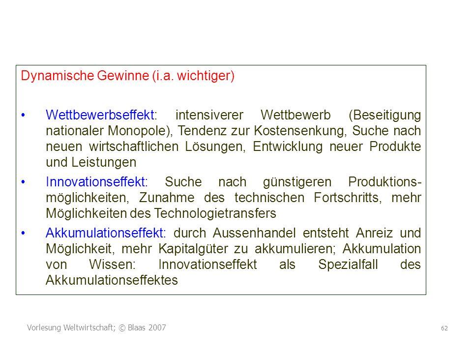 Vorlesung Weltwirtschaft; © Blaas 2007 62 Dynamische Gewinne (i.a. wichtiger) Wettbewerbseffekt: intensiverer Wettbewerb (Beseitigung nationaler Monop