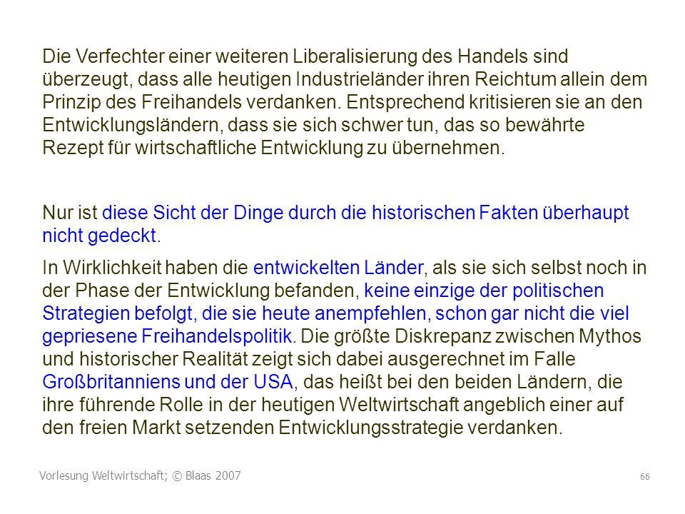 Vorlesung Weltwirtschaft; © Blaas 2007 66 Die Verfechter einer weiteren Liberalisierung des Handels sind überzeugt, dass alle heutigen Industrieländer ihren Reichtum allein dem Prinzip des Freihandels verdanken.