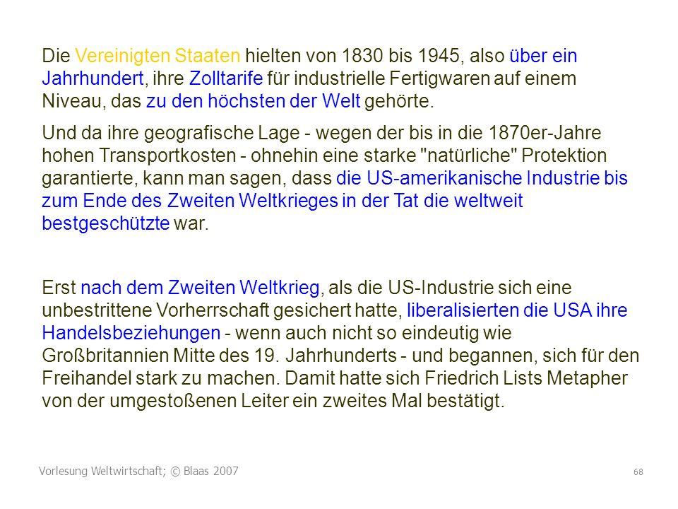 Vorlesung Weltwirtschaft; © Blaas 2007 68 Die Vereinigten Staaten hielten von 1830 bis 1945, also über ein Jahrhundert, ihre Zolltarife für industrielle Fertigwaren auf einem Niveau, das zu den höchsten der Welt gehörte.