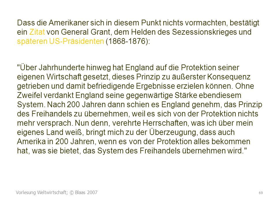 Vorlesung Weltwirtschaft; © Blaas 2007 69 Dass die Amerikaner sich in diesem Punkt nichts vormachten, bestätigt ein Zitat von General Grant, dem Helde