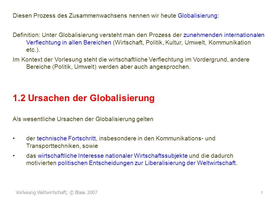Vorlesung Weltwirtschaft; © Blaas 2007 7 Diesen Prozess des Zusammenwachsens nennen wir heute Globalisierung: Definition: Unter Globalisierung versteht man den Prozess der zunehmenden internationalen Verflechtung in allen Bereichen (Wirtschaft, Politik, Kultur, Umwelt, Kommunikation etc.).