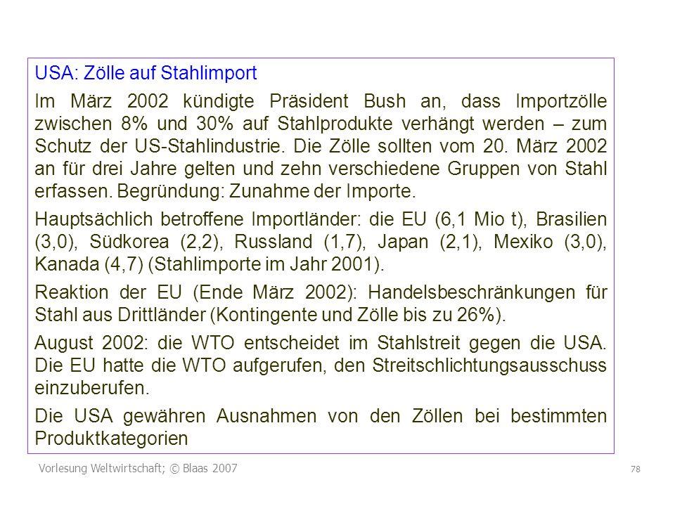 Vorlesung Weltwirtschaft; © Blaas 2007 78 USA: Zölle auf Stahlimport Im März 2002 kündigte Präsident Bush an, dass Importzölle zwischen 8% und 30% auf Stahlprodukte verhängt werden – zum Schutz der US-Stahlindustrie.