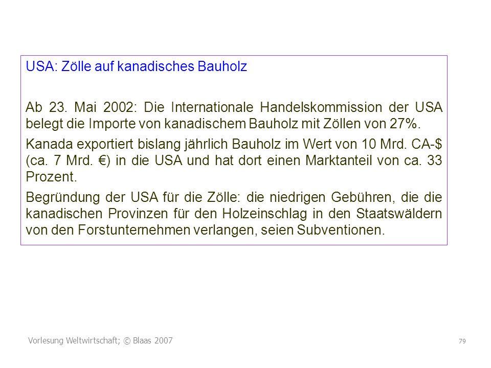Vorlesung Weltwirtschaft; © Blaas 2007 79 USA: Zölle auf kanadisches Bauholz Ab 23. Mai 2002: Die Internationale Handelskommission der USA belegt die