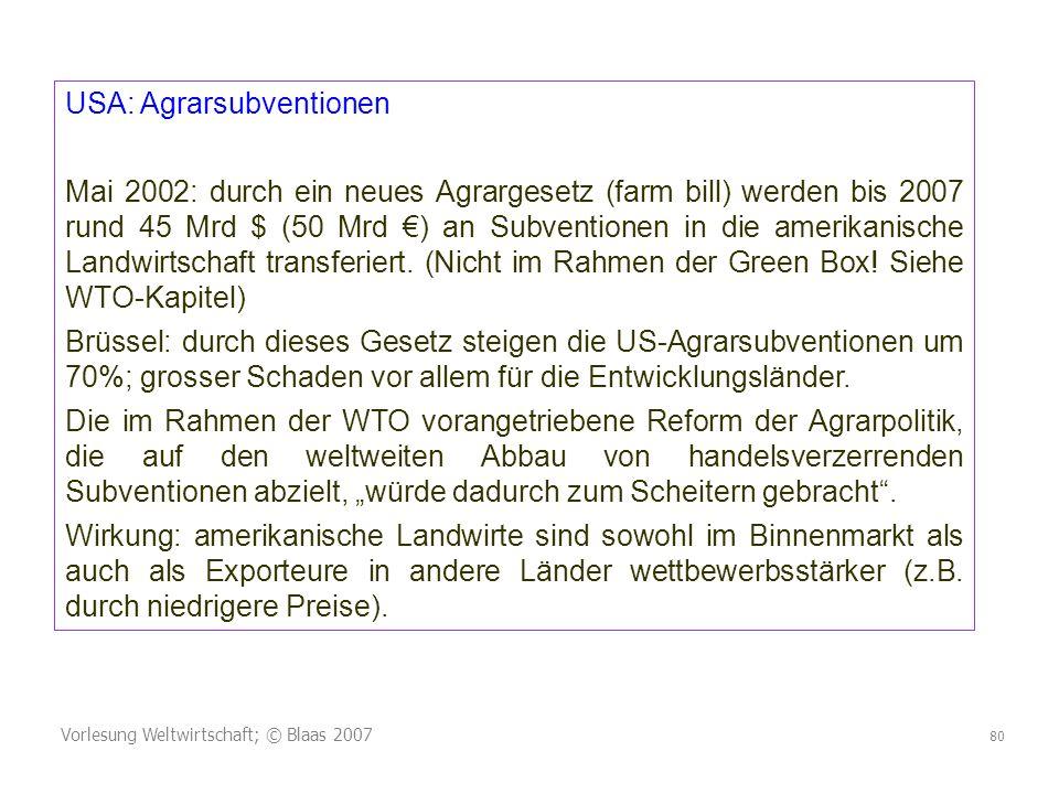 Vorlesung Weltwirtschaft; © Blaas 2007 80 USA: Agrarsubventionen Mai 2002: durch ein neues Agrargesetz (farm bill) werden bis 2007 rund 45 Mrd $ (50 Mrd ) an Subventionen in die amerikanische Landwirtschaft transferiert.