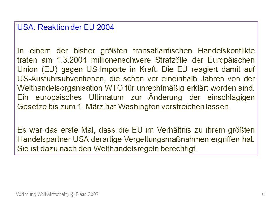 Vorlesung Weltwirtschaft; © Blaas 2007 81 USA: Reaktion der EU 2004 In einem der bisher größten transatlantischen Handelskonflikte traten am 1.3.2004 millionenschwere Strafzölle der Europäischen Union (EU) gegen US-Importe in Kraft.