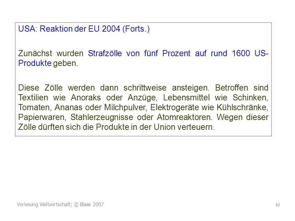 Vorlesung Weltwirtschaft; © Blaas 2007 82 USA: Reaktion der EU 2004 (Forts.) Zunächst wurden Strafzölle von fünf Prozent auf rund 1600 US- Produkte geben.