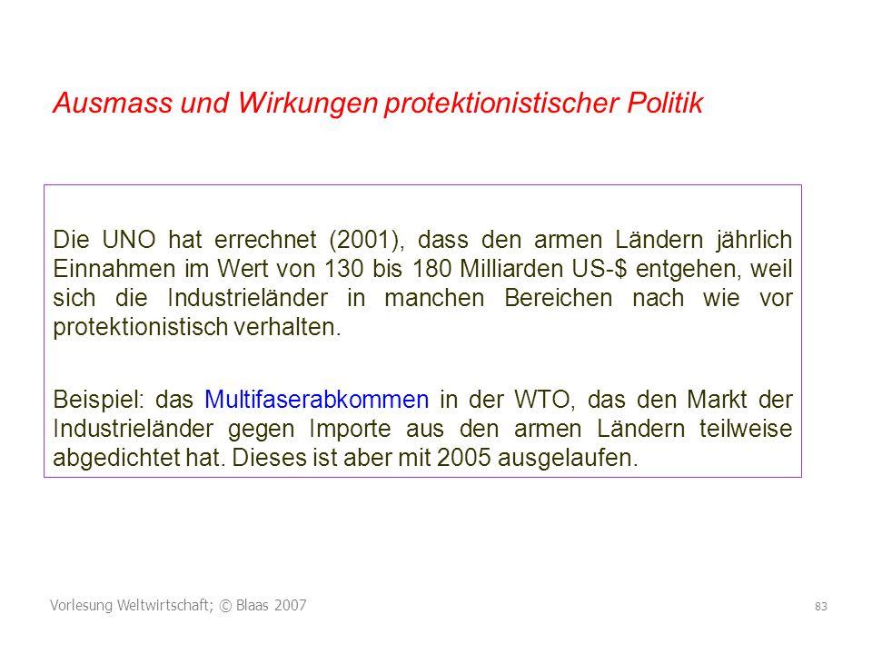 Vorlesung Weltwirtschaft; © Blaas 2007 83 Die UNO hat errechnet (2001), dass den armen Ländern jährlich Einnahmen im Wert von 130 bis 180 Milliarden US-$ entgehen, weil sich die Industrieländer in manchen Bereichen nach wie vor protektionistisch verhalten.