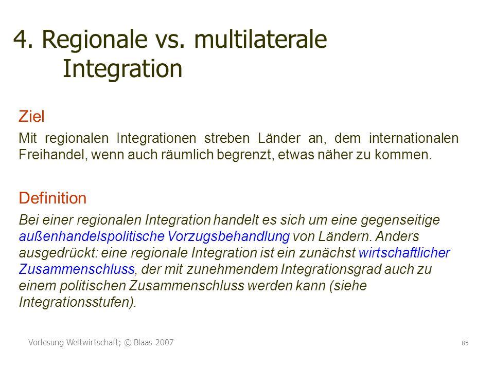 Vorlesung Weltwirtschaft; © Blaas 2007 85 4. Regionale vs. multilaterale Integration Ziel Mit regionalen Integrationen streben Länder an, dem internat