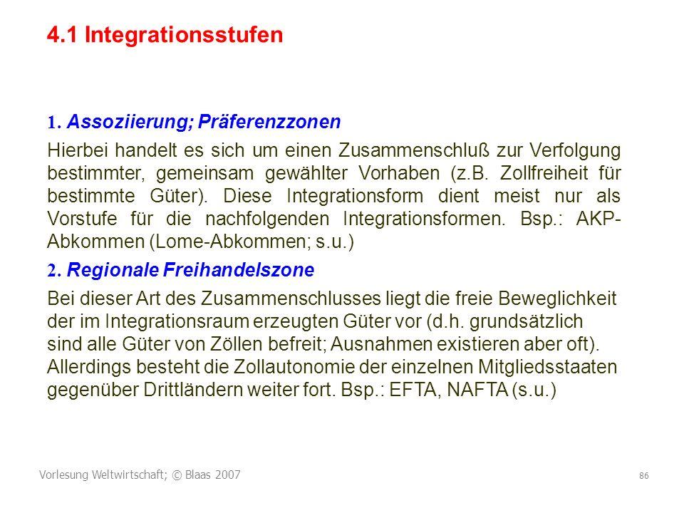 Vorlesung Weltwirtschaft; © Blaas 2007 86 4.1 Integrationsstufen 1. Assoziierung; Präferenzzonen Hierbei handelt es sich um einen Zusammenschluß zur V