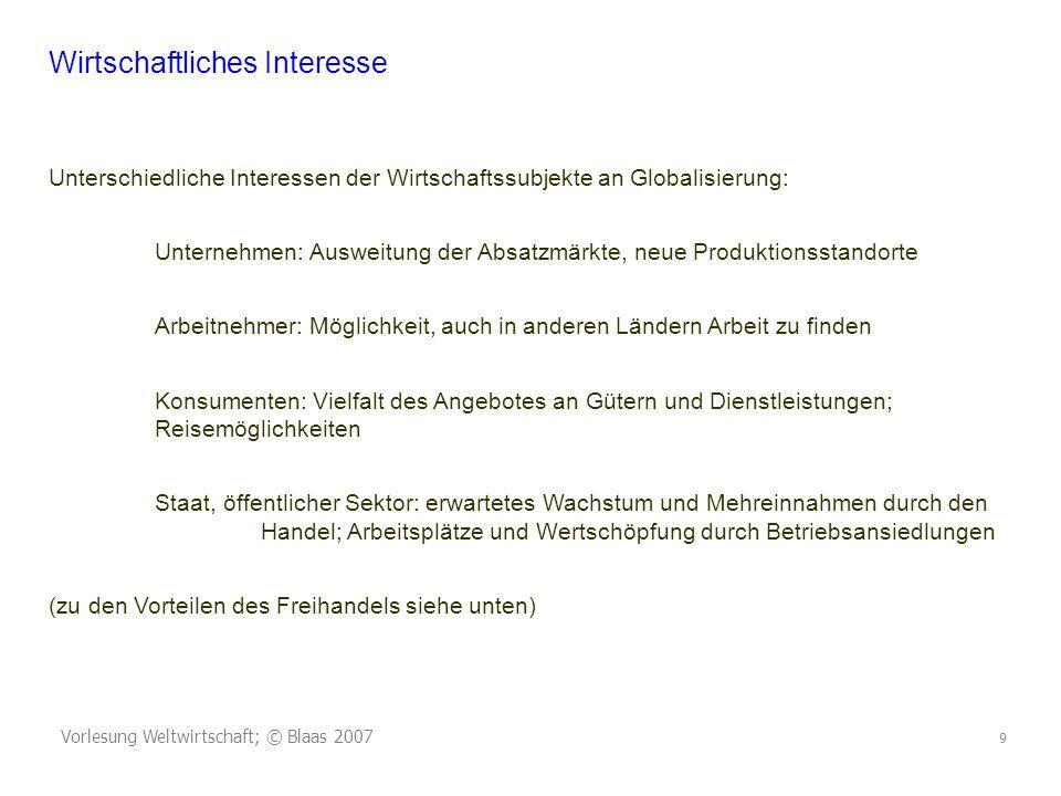 Vorlesung Weltwirtschaft; © Blaas 2007 9 Wirtschaftliches Interesse Unterschiedliche Interessen der Wirtschaftssubjekte an Globalisierung: Unternehmen