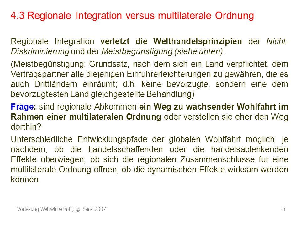Vorlesung Weltwirtschaft; © Blaas 2007 91 4.3 Regionale Integration versus multilaterale Ordnung Regionale Integration verletzt die Welthandelsprinzipien der Nicht- Diskriminierung und der Meistbegünstigung (siehe unten).