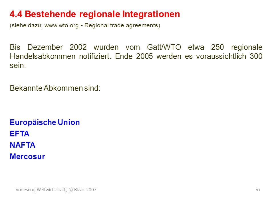 Vorlesung Weltwirtschaft; © Blaas 2007 93 4.4 Bestehende regionale Integrationen (siehe dazu; www.wto.org - Regional trade agreements) Bis Dezember 2002 wurden vom Gatt/WTO etwa 250 regionale Handelsabkommen notifiziert.
