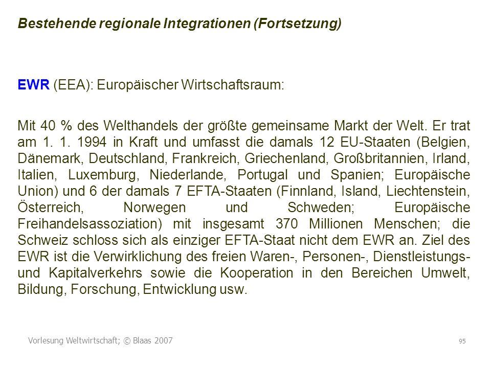 Vorlesung Weltwirtschaft; © Blaas 2007 95 Bestehende regionale Integrationen (Fortsetzung) EWR (EEA): Europäischer Wirtschaftsraum: Mit 40 % des Welthandels der größte gemeinsame Markt der Welt.