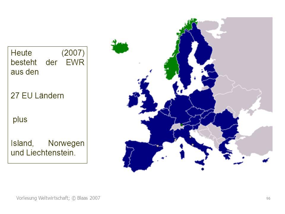 Vorlesung Weltwirtschaft; © Blaas 2007 96 Heute (2007) besteht der EWR aus den 27 EU Ländern plus Island, Norwegen und Liechtenstein.