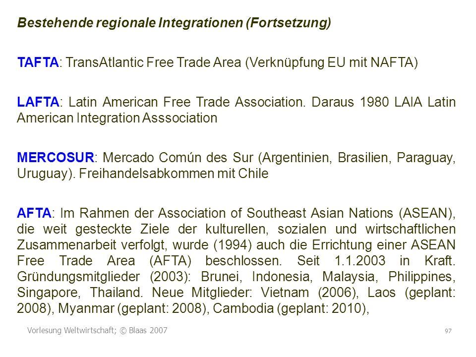 Vorlesung Weltwirtschaft; © Blaas 2007 97 Bestehende regionale Integrationen (Fortsetzung) TAFTA: TransAtlantic Free Trade Area (Verknüpfung EU mit NAFTA) LAFTA: Latin American Free Trade Association.