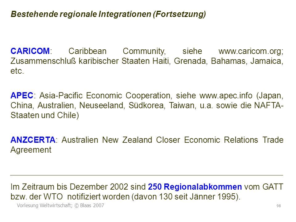 Vorlesung Weltwirtschaft; © Blaas 2007 98 Bestehende regionale Integrationen (Fortsetzung) CARICOM: Caribbean Community, siehe www.caricom.org; Zusammenschluß karibischer Staaten Haiti, Grenada, Bahamas, Jamaica, etc.