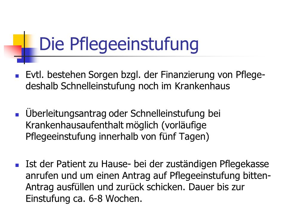 Die Pflegeeinstufung Evtl. bestehen Sorgen bzgl. der Finanzierung von Pflege- deshalb Schnelleinstufung noch im Krankenhaus Überleitungsantrag oder Sc