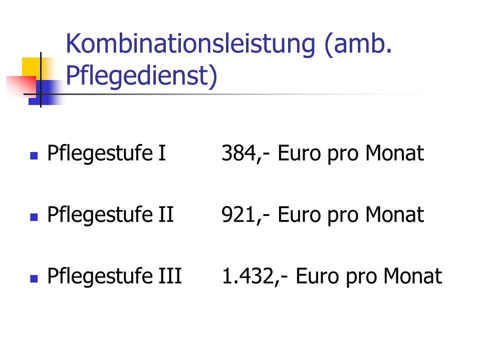 Kombinationsleistung (amb. Pflegedienst) Pflegestufe I384,- Euro pro Monat Pflegestufe II921,- Euro pro Monat Pflegestufe III1.432,- Euro pro Monat