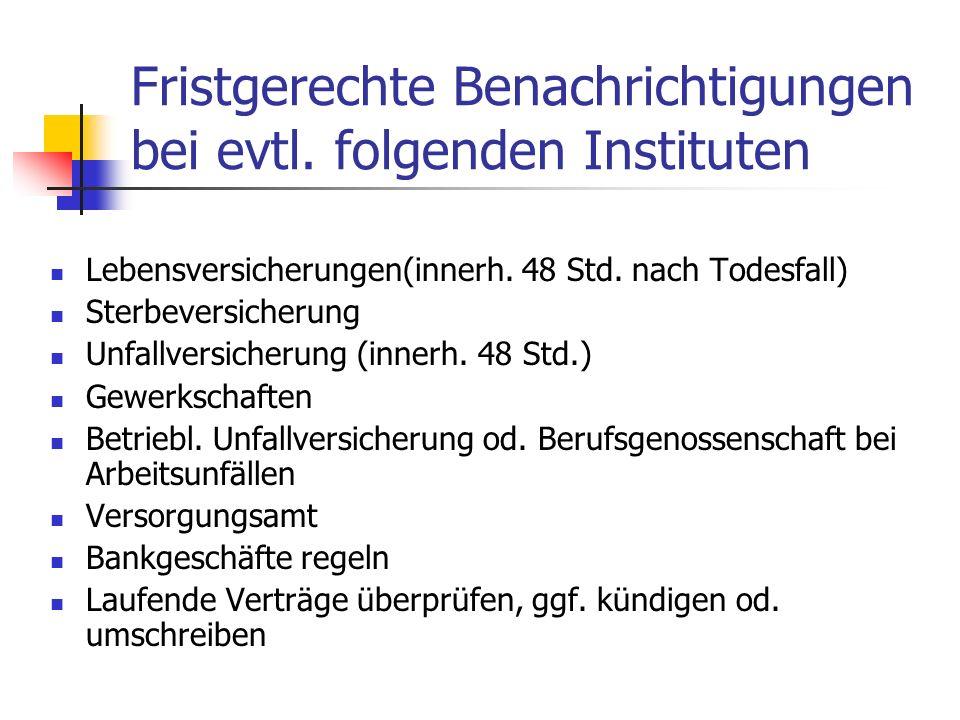 Fristgerechte Benachrichtigungen bei evtl. folgenden Instituten Lebensversicherungen(innerh. 48 Std. nach Todesfall) Sterbeversicherung Unfallversiche